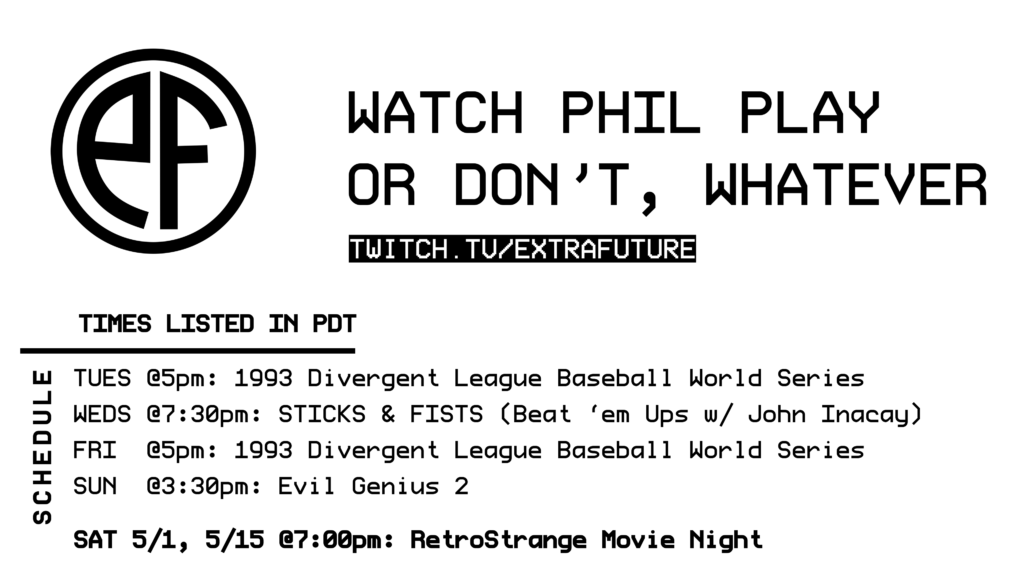 A schedule listed in PDT: Tuesday @ 5pm - Divergent League Baseball Weds @ 7:30pm - Sticks & Fists (Beat 'em Ups) Fri @5pm - Divergent League  Sun @3:30pm - Evil Genius 2  Sat 5/1, 5/15 - RetroStrange Movie Night